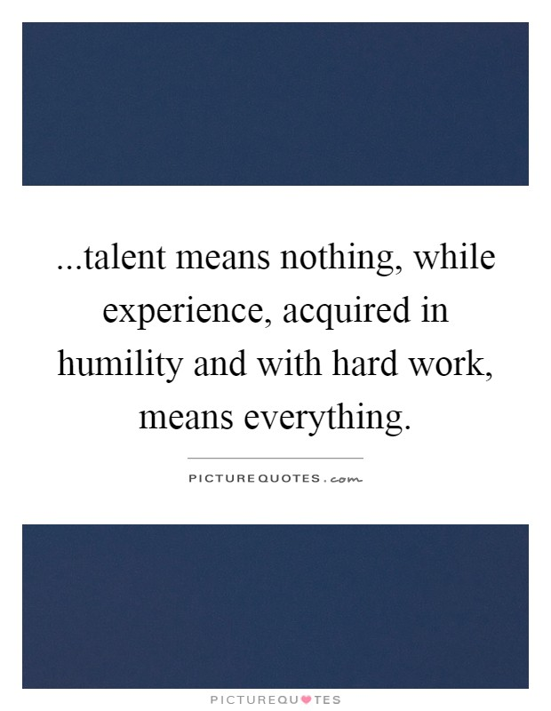 ...talent means nothing, while experience, acquired in humility and with hard work, means everything Picture Quote #1