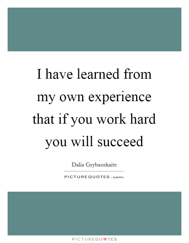 I have learned from my own experience that if you work hard you will succeed Picture Quote #1