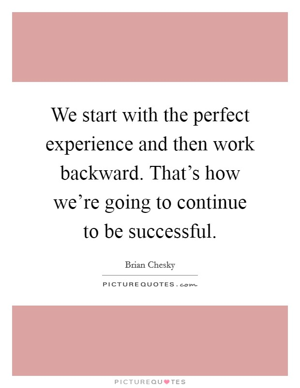 We start with the perfect experience and then work backward. That's how we're going to continue to be successful Picture Quote #1
