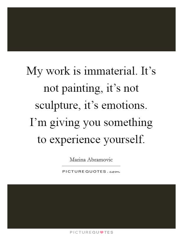 My work is immaterial. It's not painting, it's not sculpture, it's emotions. I'm giving you something to experience yourself Picture Quote #1