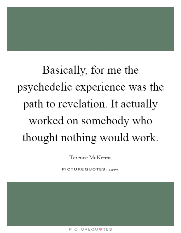 Basically, for me the psychedelic experience was the path to revelation. It actually worked on somebody who thought nothing would work Picture Quote #1