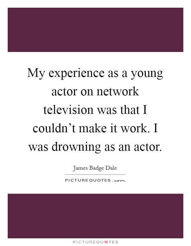 My experience as a young actor on network television was that I couldn't make it work. I was drowning as an actor Picture Quote #1
