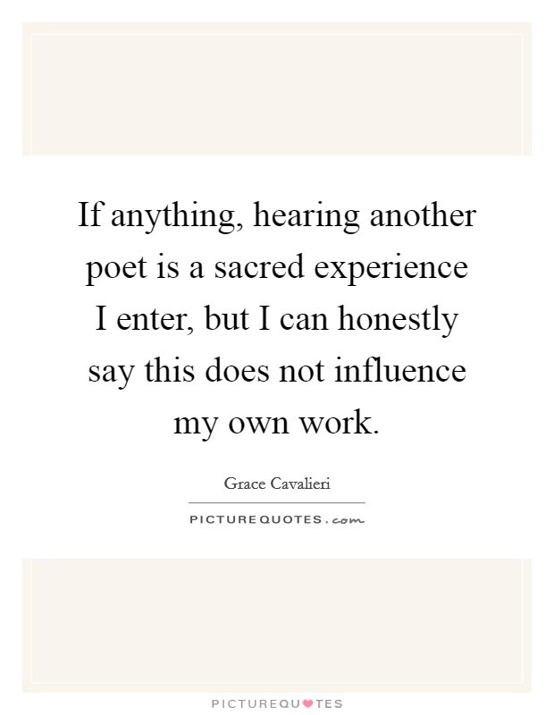 If anything, hearing another poet is a sacred experience I enter, but I can honestly say this does not influence my own work Picture Quote #1