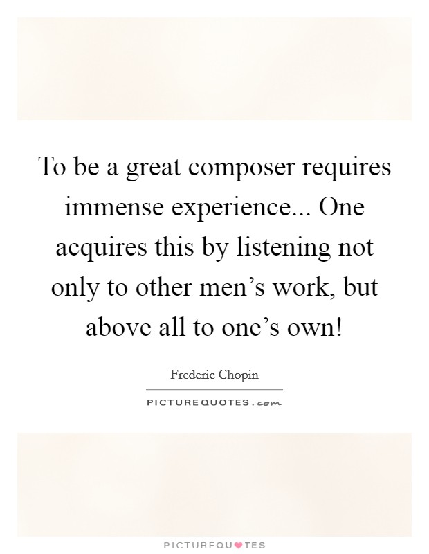 To be a great composer requires immense experience... One acquires this by listening not only to other men's work, but above all to one's own! Picture Quote #1