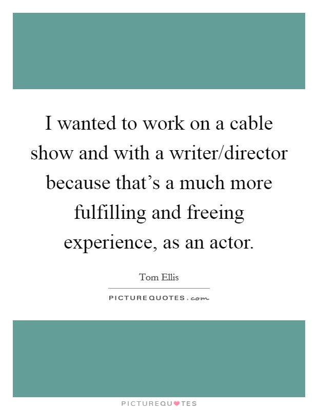 I wanted to work on a cable show and with a writer/director because that's a much more fulfilling and freeing experience, as an actor Picture Quote #1