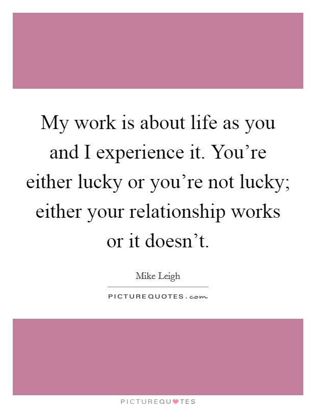 My work is about life as you and I experience it. You're either lucky or you're not lucky; either your relationship works or it doesn't Picture Quote #1