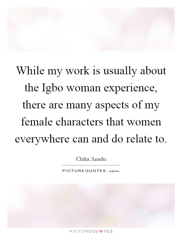 While my work is usually about the Igbo woman experience, there are many aspects of my female characters that women everywhere can and do relate to Picture Quote #1