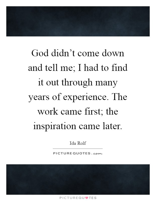 God didn't come down and tell me; I had to find it out through many years of experience. The work came first; the inspiration came later Picture Quote #1