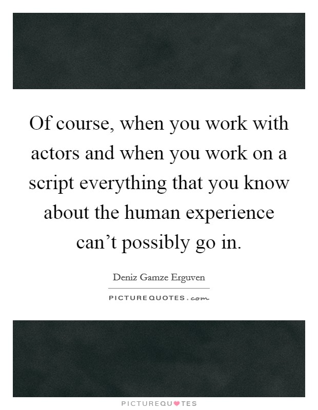 Of course, when you work with actors and when you work on a script everything that you know about the human experience can't possibly go in Picture Quote #1