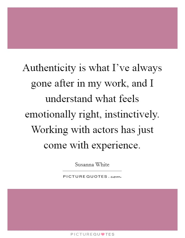 Authenticity is what I've always gone after in my work, and I understand what feels emotionally right, instinctively. Working with actors has just come with experience Picture Quote #1