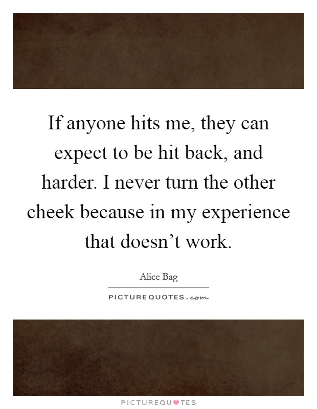 If anyone hits me, they can expect to be hit back, and harder. I never turn the other cheek because in my experience that doesn't work Picture Quote #1