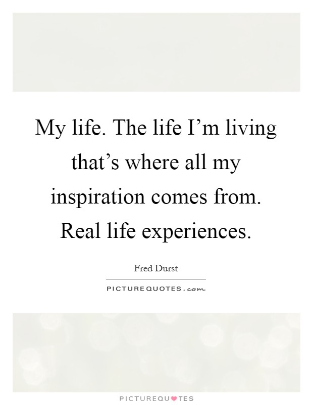 My life. The life I'm living that's where all my inspiration comes from. Real life experiences. Picture Quote #1