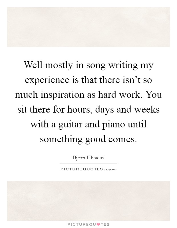 Well mostly in song writing my experience is that there isn't so much inspiration as hard work. You sit there for hours, days and weeks with a guitar and piano until something good comes Picture Quote #1
