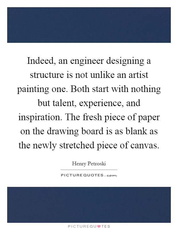 Indeed, an engineer designing a structure is not unlike an artist painting one. Both start with nothing but talent, experience, and inspiration. The fresh piece of paper on the drawing board is as blank as the newly stretched piece of canvas Picture Quote #1
