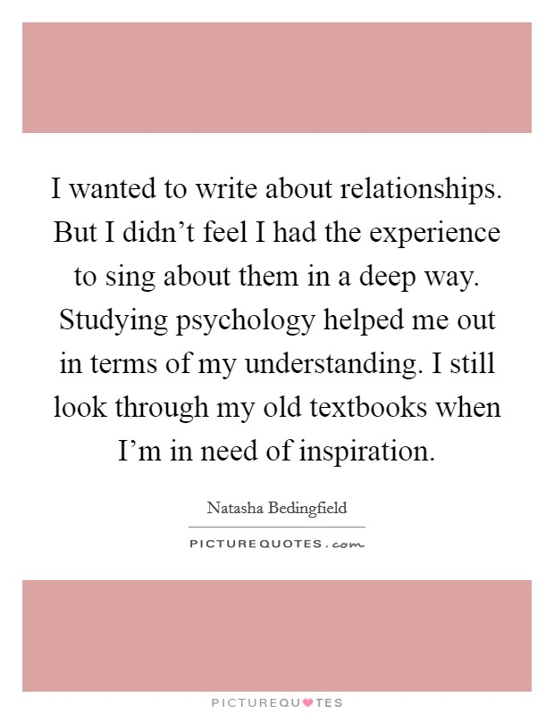 I wanted to write about relationships. But I didn't feel I had the experience to sing about them in a deep way. Studying psychology helped me out in terms of my understanding. I still look through my old textbooks when I'm in need of inspiration Picture Quote #1