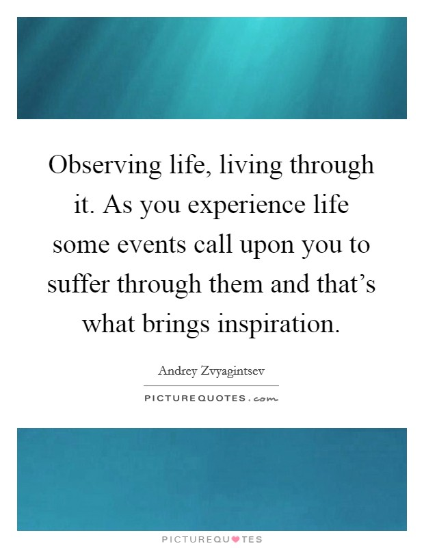observing life living through it as you experience life some