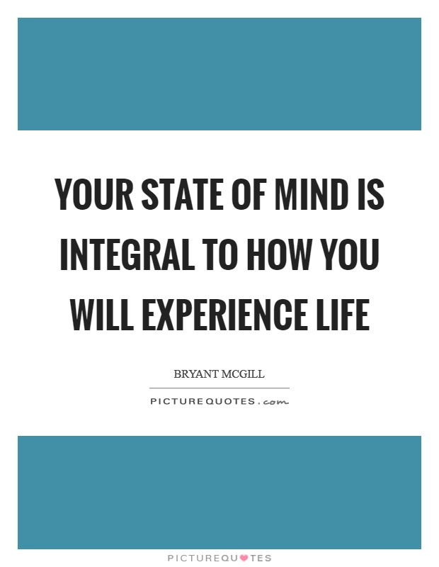 Your state of mind is integral to how you will experience life Picture Quote #1
