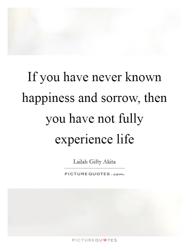 If you have never known happiness and sorrow, then you have not fully experience life Picture Quote #1