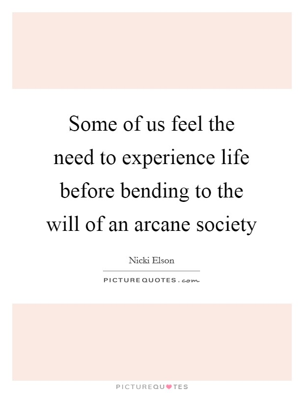 Some of us feel the need to experience life before bending to the will of an arcane society Picture Quote #1