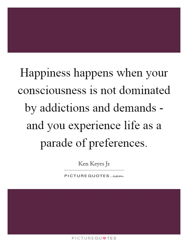 Happiness happens when your consciousness is not dominated by addictions and demands - and you experience life as a parade of preferences Picture Quote #1