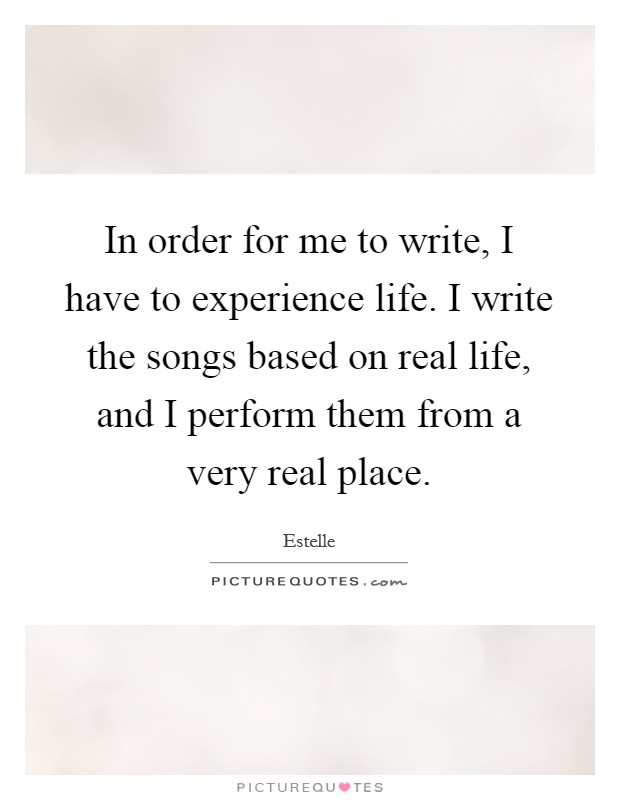 In order for me to write, I have to experience life. I ...