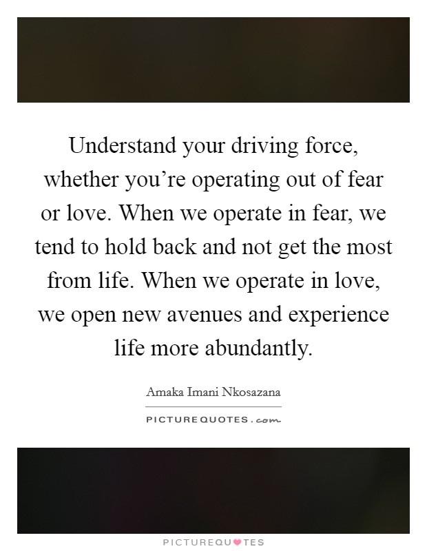 Understand your driving force, whether you're operating out of fear or love. When we operate in fear, we tend to hold back and not get the most from life. When we operate in love, we open new avenues and experience life more abundantly Picture Quote #1