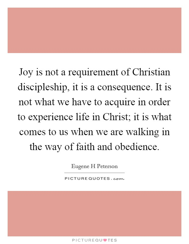 Joy is not a requirement of Christian discipleship, it is a consequence. It is not what we have to acquire in order to experience life in Christ; it is what comes to us when we are walking in the way of faith and obedience Picture Quote #1