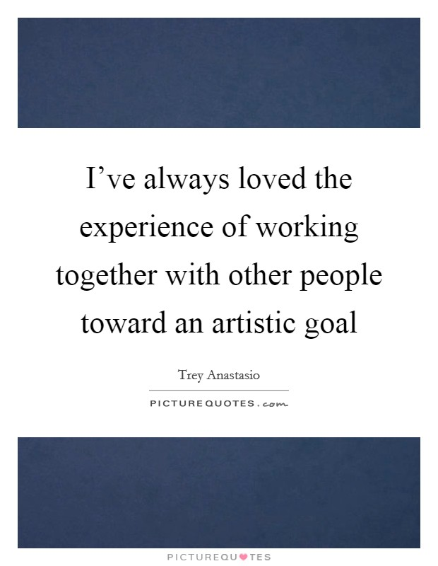 I've always loved the experience of working together with other people toward an artistic goal Picture Quote #1