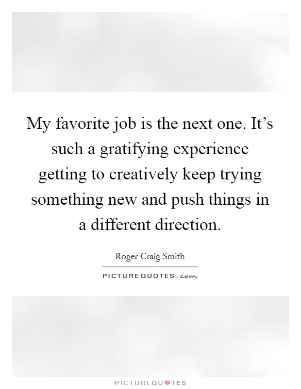My favorite job is the next one. It's such a gratifying experience getting to creatively keep trying something new and push things in a different direction Picture Quote #1