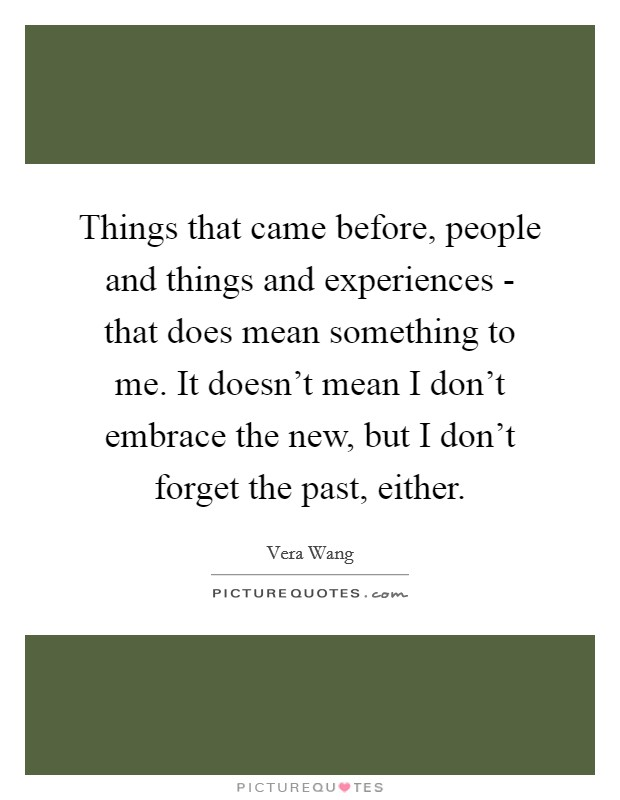 Things that came before, people and things and experiences - that does mean something to me. It doesn't mean I don't embrace the new, but I don't forget the past, either Picture Quote #1