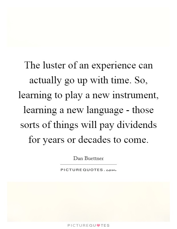 The luster of an experience can actually go up with time. So, learning to play a new instrument, learning a new language - those sorts of things will pay dividends for years or decades to come Picture Quote #1