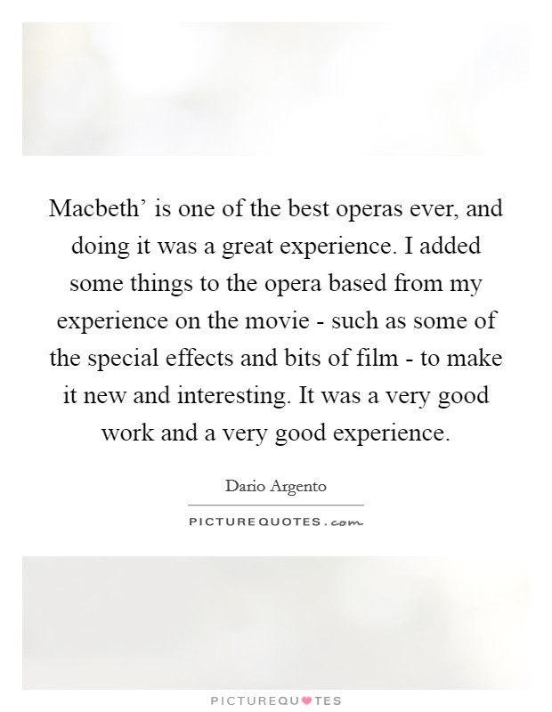 Macbeth' is one of the best operas ever, and doing it was a great experience. I added some things to the opera based from my experience on the movie - such as some of the special effects and bits of film - to make it new and interesting. It was a very good work and a very good experience Picture Quote #1
