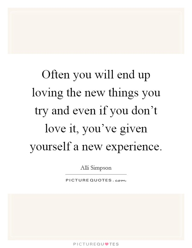 Often you will end up loving the new things you try and even if you don't love it, you've given yourself a new experience Picture Quote #1