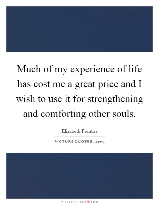 Much of my experience of life has cost me a great price and I wish to use it for strengthening and comforting other souls Picture Quote #1