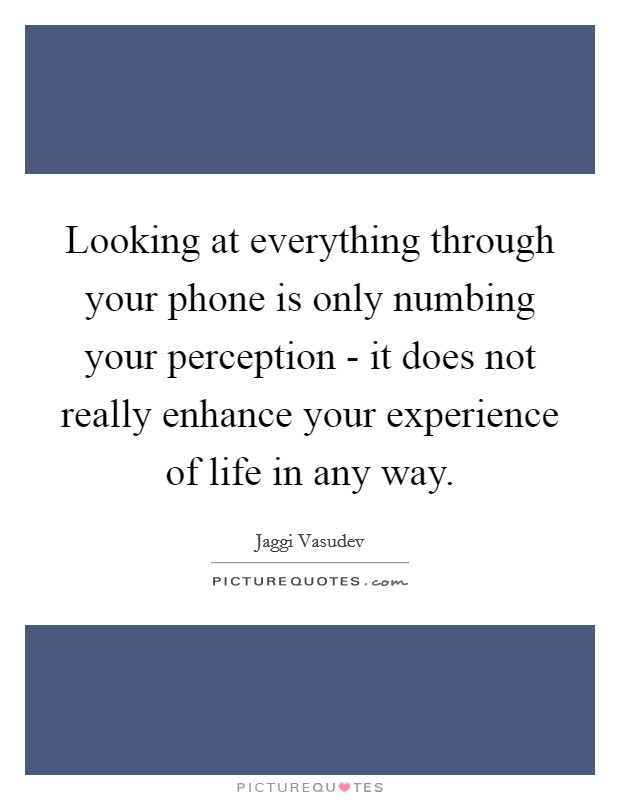 Looking at everything through your phone is only numbing your perception - it does not really enhance your experience of life in any way Picture Quote #1