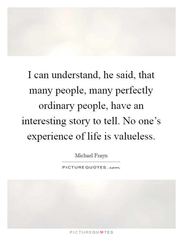 I can understand, he said, that many people, many perfectly ordinary people, have an interesting story to tell. No one's experience of life is valueless Picture Quote #1