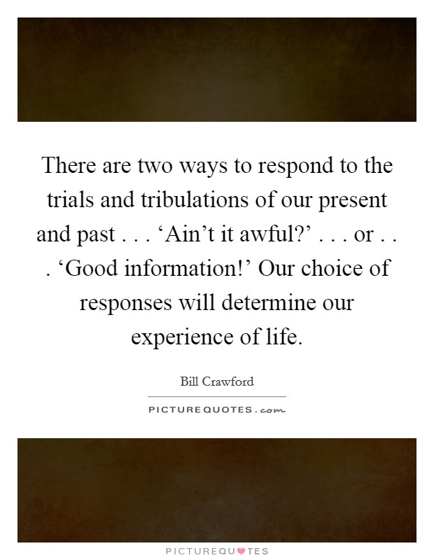 There are two ways to respond to the trials and tribulations of our present and past . . . 'Ain't it awful?' . . . or . . . 'Good information!' Our choice of responses will determine our experience of life Picture Quote #1
