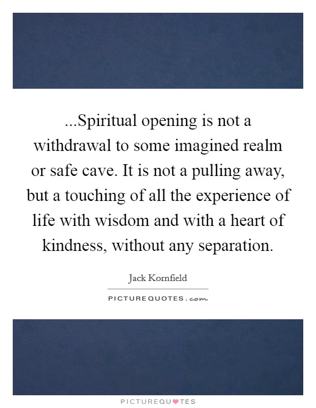 ...Spiritual opening is not a withdrawal to some imagined realm or safe cave. It is not a pulling away, but a touching of all the experience of life with wisdom and with a heart of kindness, without any separation Picture Quote #1