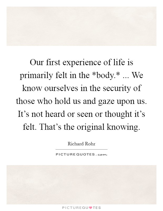 Our first experience of life is primarily felt in the *body.* ... We know ourselves in the security of those who hold us and gaze upon us. It's not heard or seen or thought it's felt. That's the original knowing. Picture Quote #1