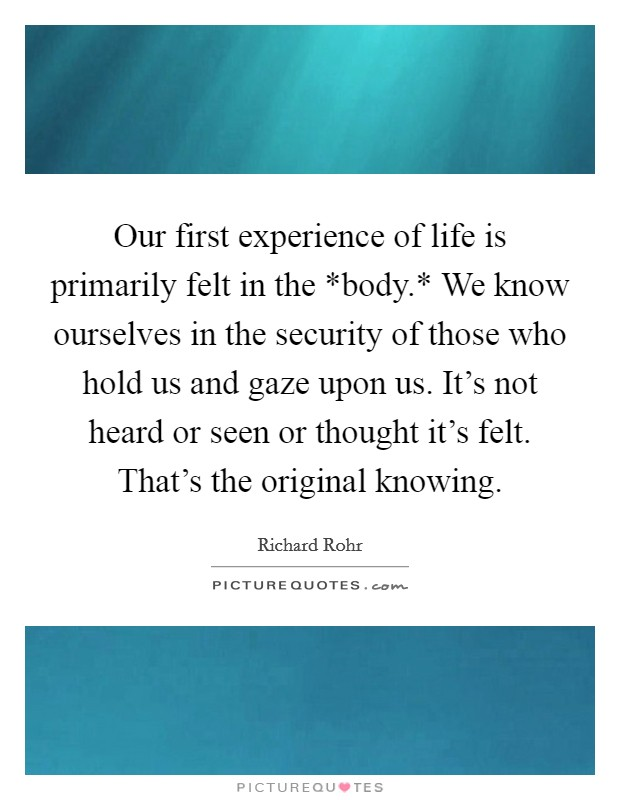 Our first experience of life is primarily felt in the *body.* We know ourselves in the security of those who hold us and gaze upon us. It's not heard or seen or thought it's felt. That's the original knowing Picture Quote #1