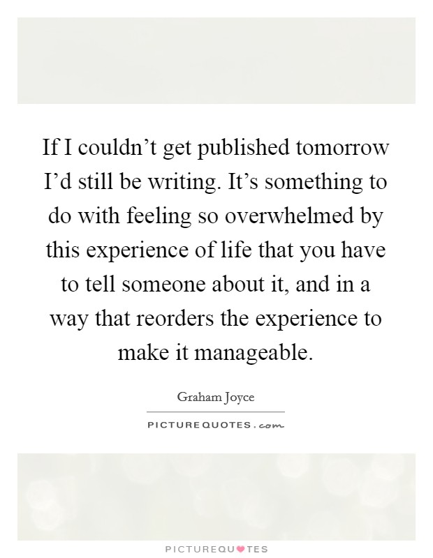 If I couldn't get published tomorrow I'd still be writing. It's something to do with feeling so overwhelmed by this experience of life that you have to tell someone about it, and in a way that reorders the experience to make it manageable Picture Quote #1