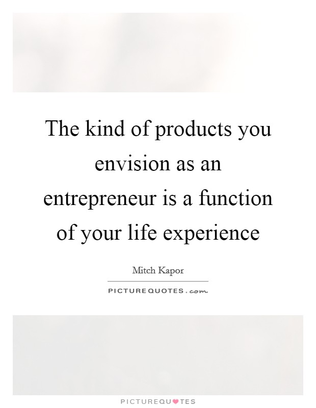 The kind of products you envision as an entrepreneur is a function of your life experience Picture Quote #1