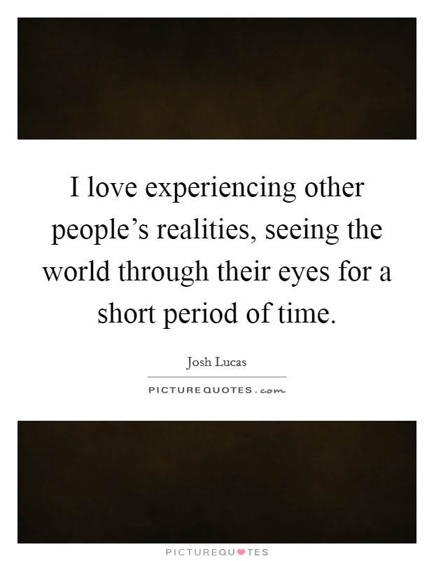 I love experiencing other people's realities, seeing the world through their eyes for a short period of time. Picture Quote #1