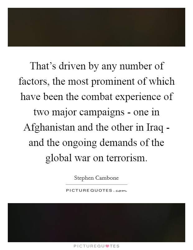 That's driven by any number of factors, the most prominent of which have been the combat experience of two major campaigns - one in Afghanistan and the other in Iraq - and the ongoing demands of the global war on terrorism Picture Quote #1