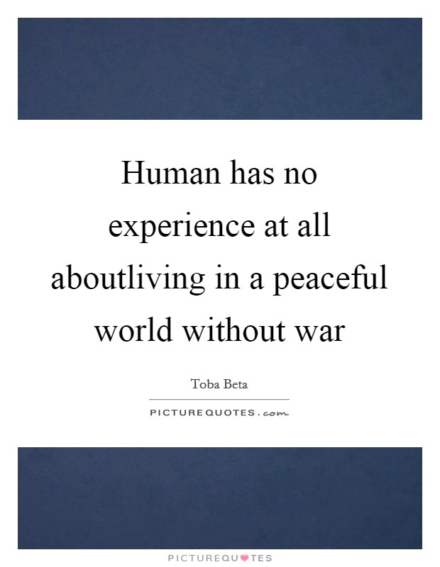 Human has no experience at all aboutliving in a peaceful world without war Picture Quote #1