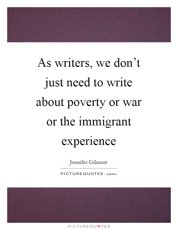 As writers, we don't just need to write about poverty or war or the immigrant experience Picture Quote #1