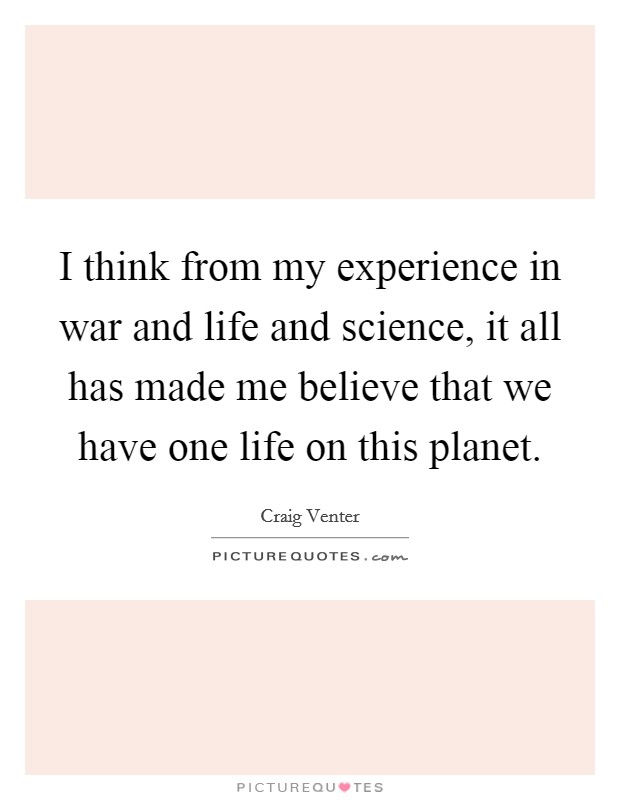 I think from my experience in war and life and science, it all has made me believe that we have one life on this planet Picture Quote #1