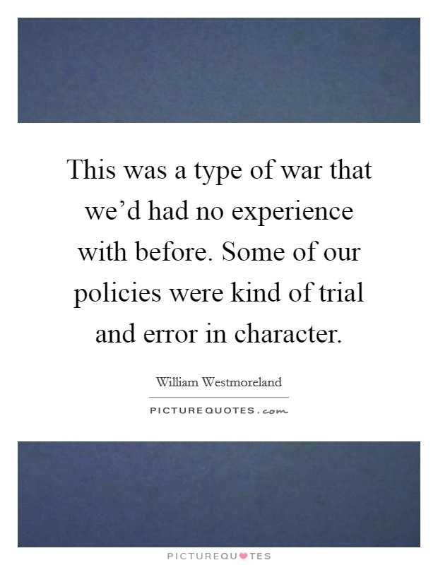 This was a type of war that we'd had no experience with before. Some of our policies were kind of trial and error in character. Picture Quote #1