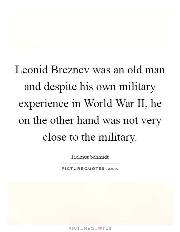 Leonid Breznev was an old man and despite his own military experience in World War II, he on the other hand was not very close to the military Picture Quote #1