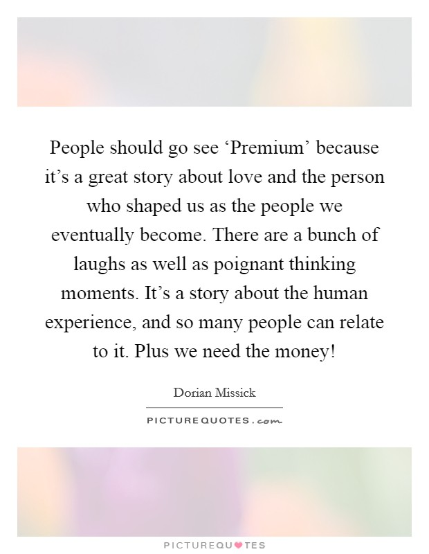 People should go see 'Premium' because it's a great story about love and the person who shaped us as the people we eventually become. There are a bunch of laughs as well as poignant thinking moments. It's a story about the human experience, and so many people can relate to it. Plus we need the money! Picture Quote #1